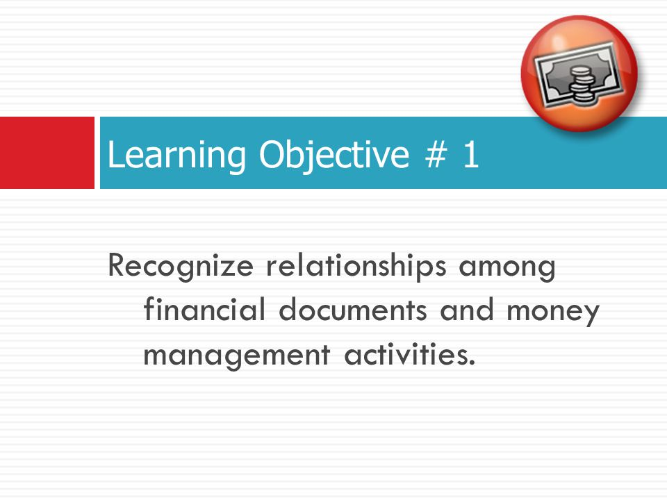 Learning Objective # 1 Recognize relationships among financial documents and money management activities.