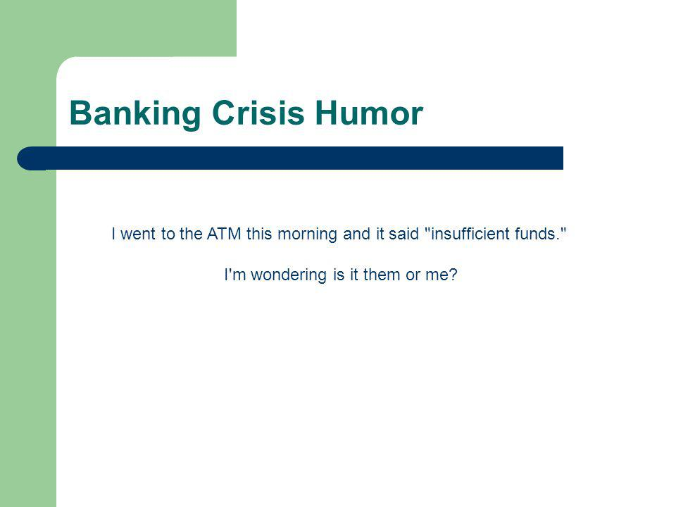 Banking Crisis Humor I went to the ATM this morning and it said insufficient funds. I m wondering is it them or me