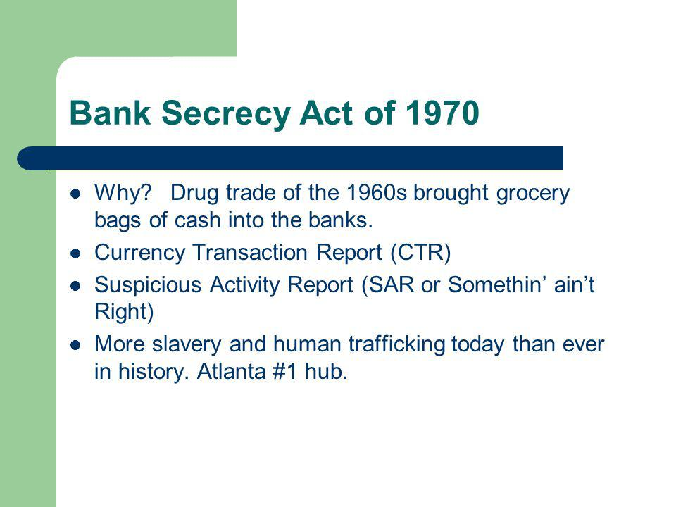 Bank Secrecy Act of 1970 Why Drug trade of the 1960s brought grocery bags of cash into the banks.