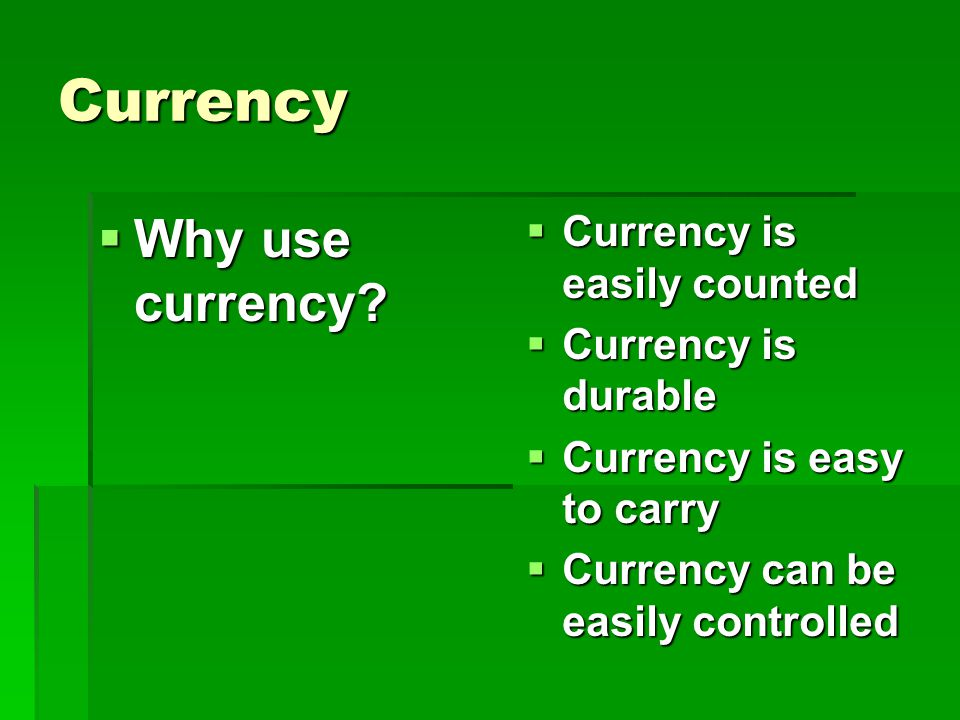 Currency Why use currency Currency is easily counted
