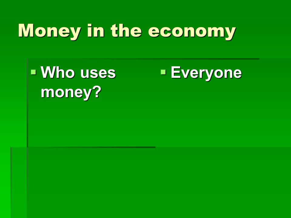 Money in the economy Who uses money Everyone