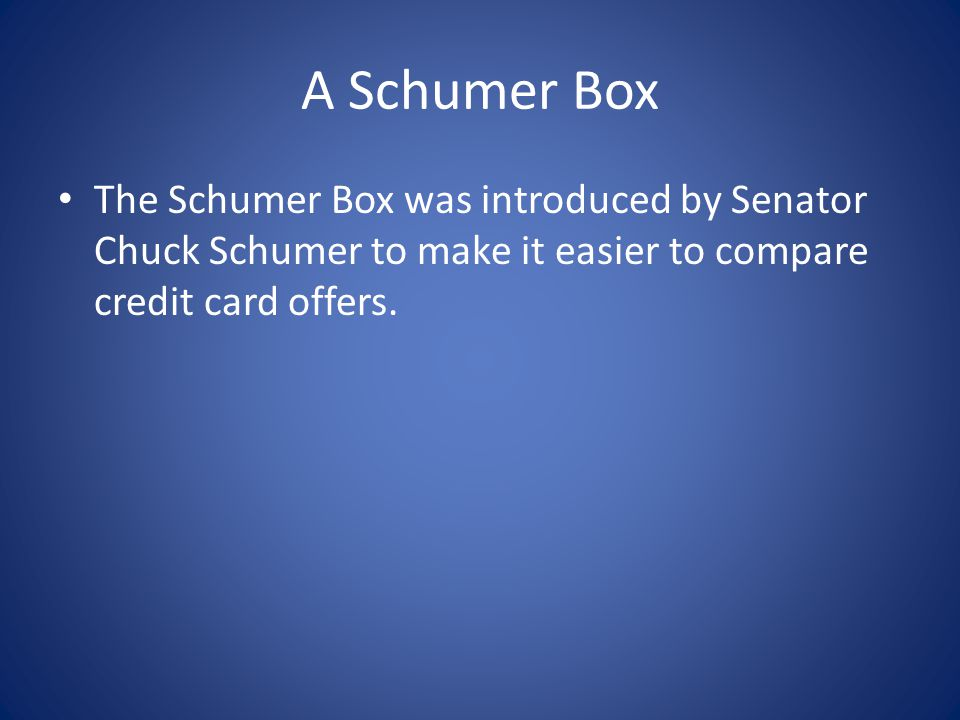 A Schumer Box The Schumer Box was introduced by Senator Chuck Schumer to make it easier to compare credit card offers.