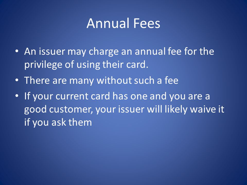 Annual Fees An issuer may charge an annual fee for the privilege of using their card. There are many without such a fee.