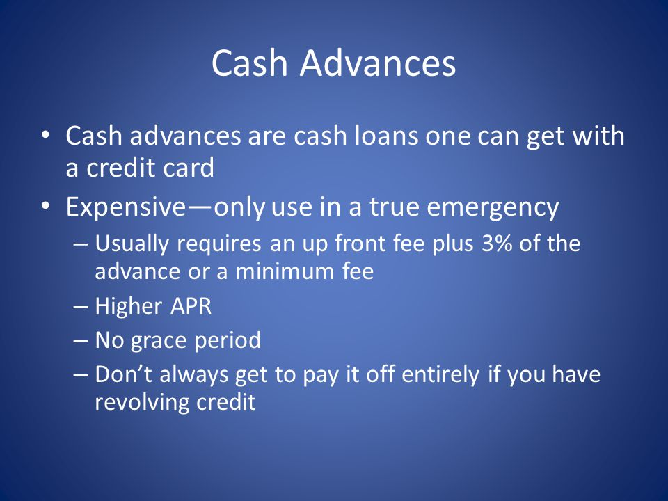 Cash Advances Cash advances are cash loans one can get with a credit card. Expensive—only use in a true emergency.