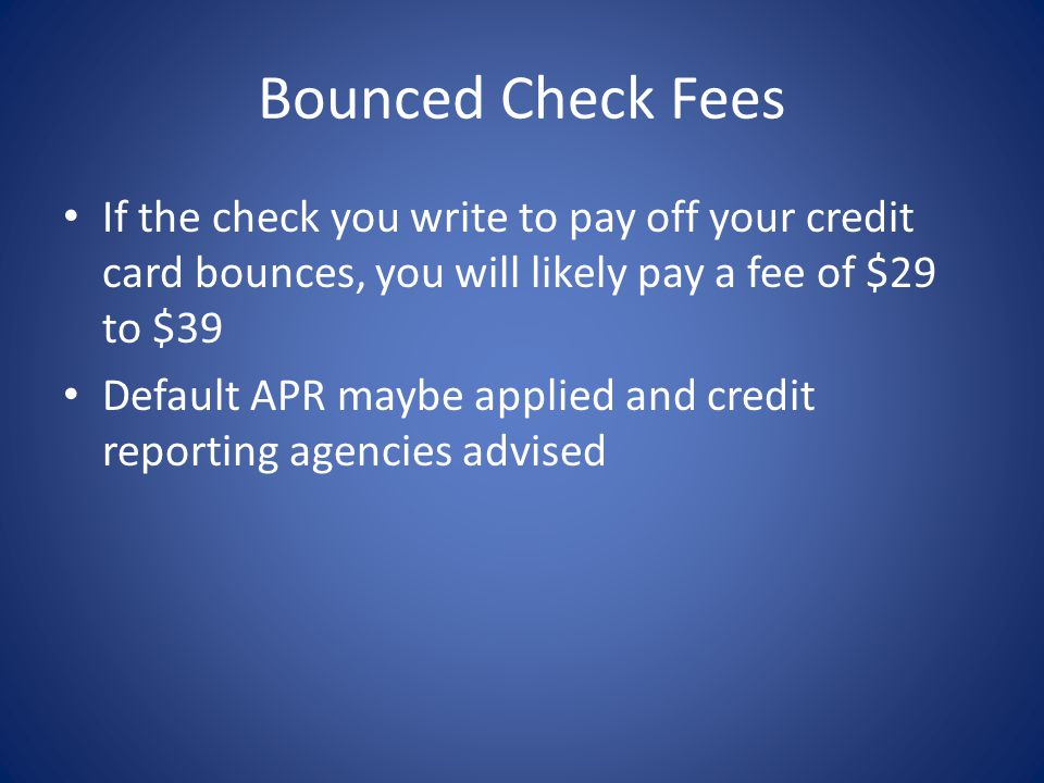 Bounced Check Fees If the check you write to pay off your credit card bounces, you will likely pay a fee of $29 to $39.