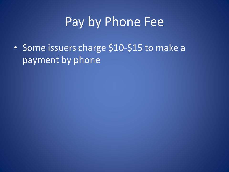 Pay by Phone Fee Some issuers charge $10-$15 to make a payment by phone