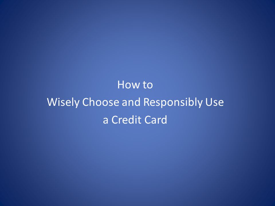 How to Wisely Choose and Responsibly Use a Credit Card