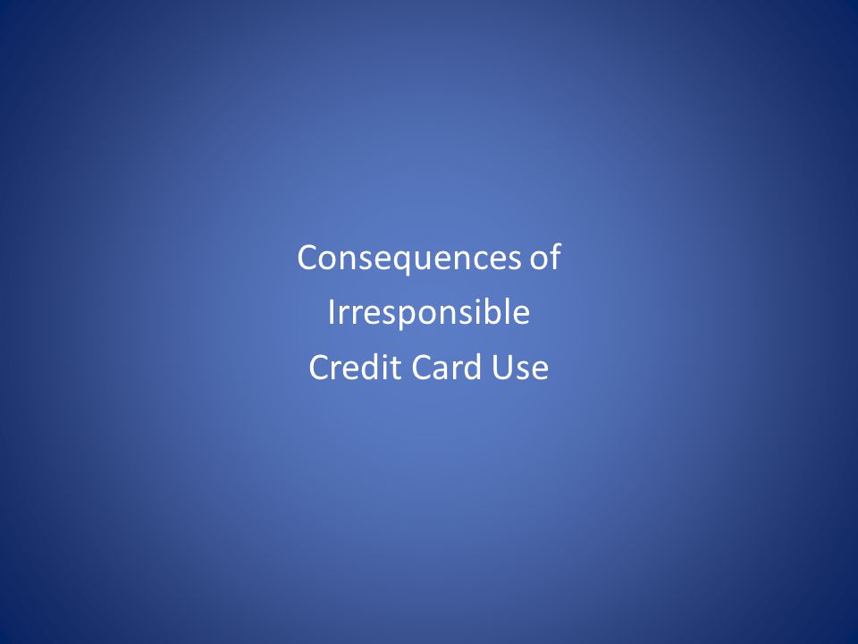 Consequences of Irresponsible Credit Card Use