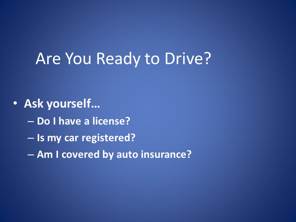 Are You Ready to Drive Ask yourself… Do I have a license