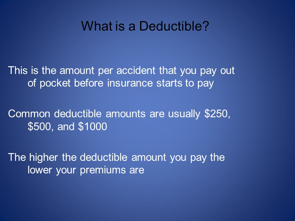 What is a Deductible This is the amount per accident that you pay out of pocket before insurance starts to pay.