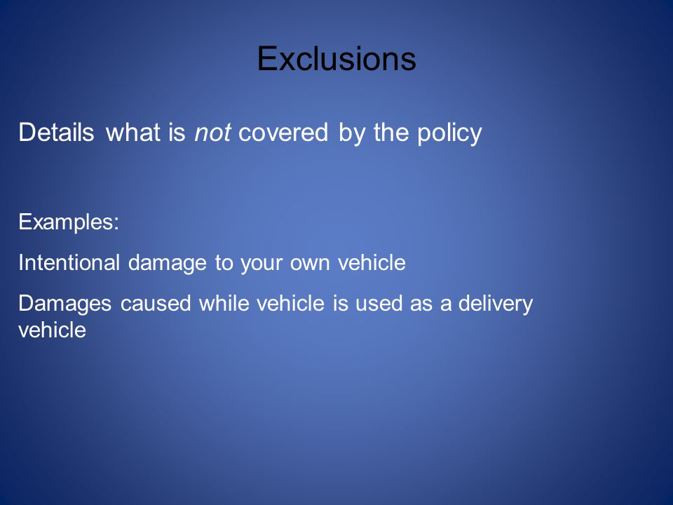 Exclusions Details what is not covered by the policy Examples: