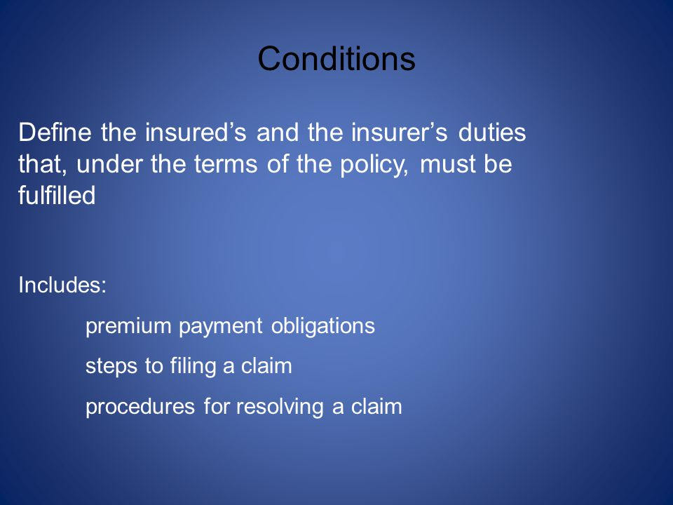 Conditions Define the insured's and the insurer's duties that, under the terms of the policy, must be fulfilled.