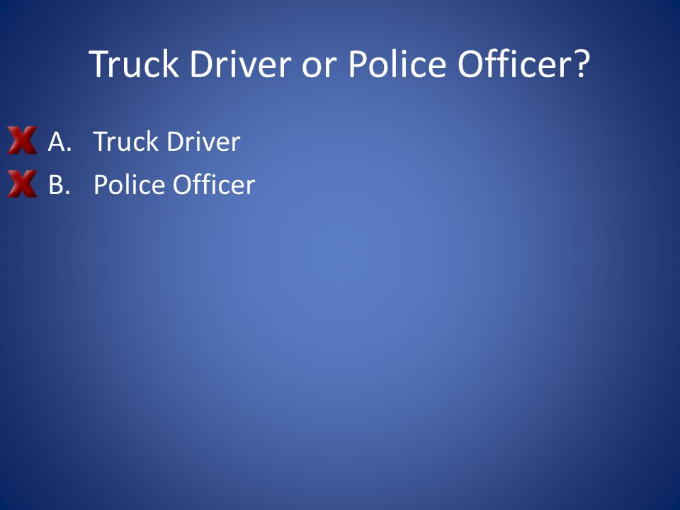 Truck Driver or Police Officer