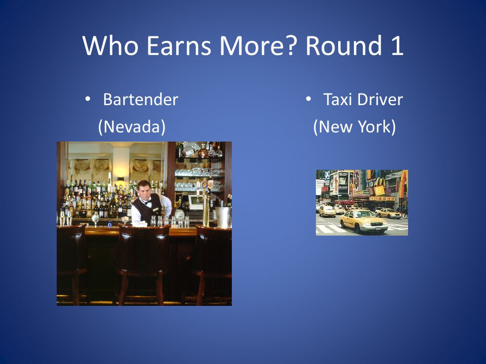 Who Earns More Round 1 Bartender (Nevada) Taxi Driver (New York)