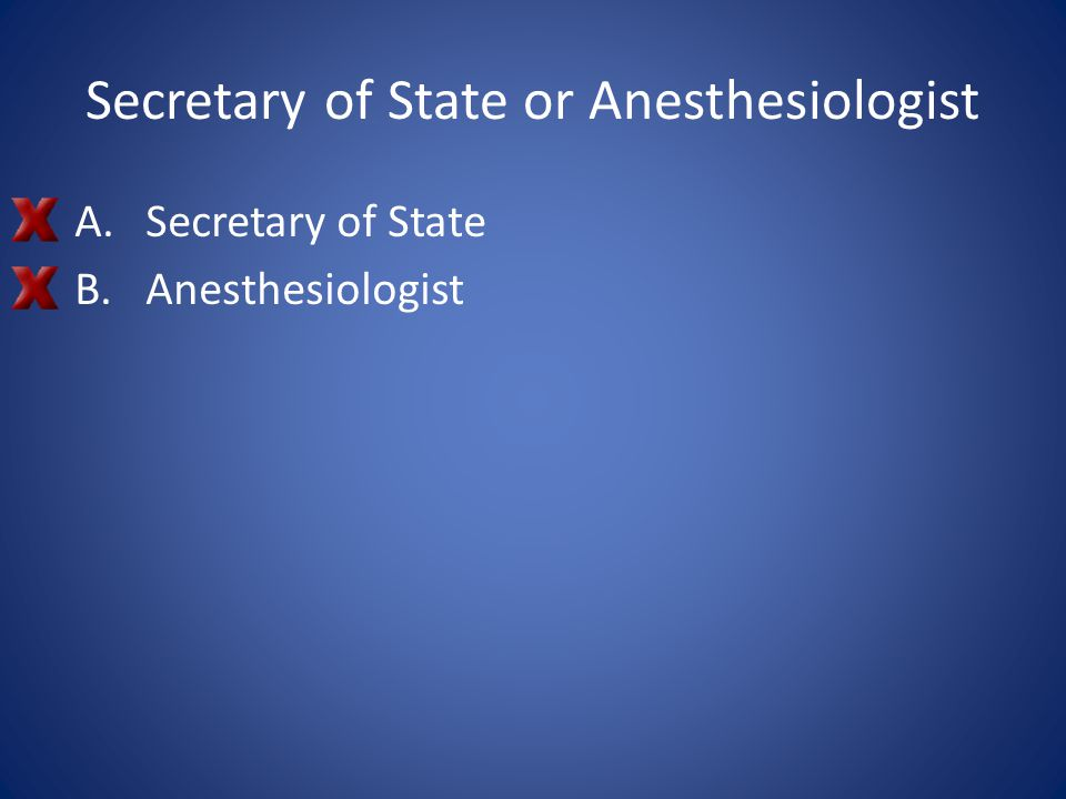 Secretary of State or Anesthesiologist
