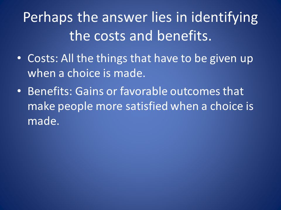 Perhaps the answer lies in identifying the costs and benefits.
