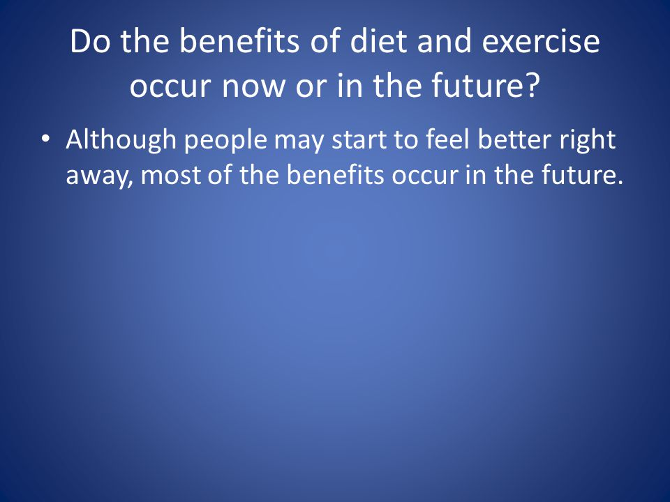 Do the benefits of diet and exercise occur now or in the future
