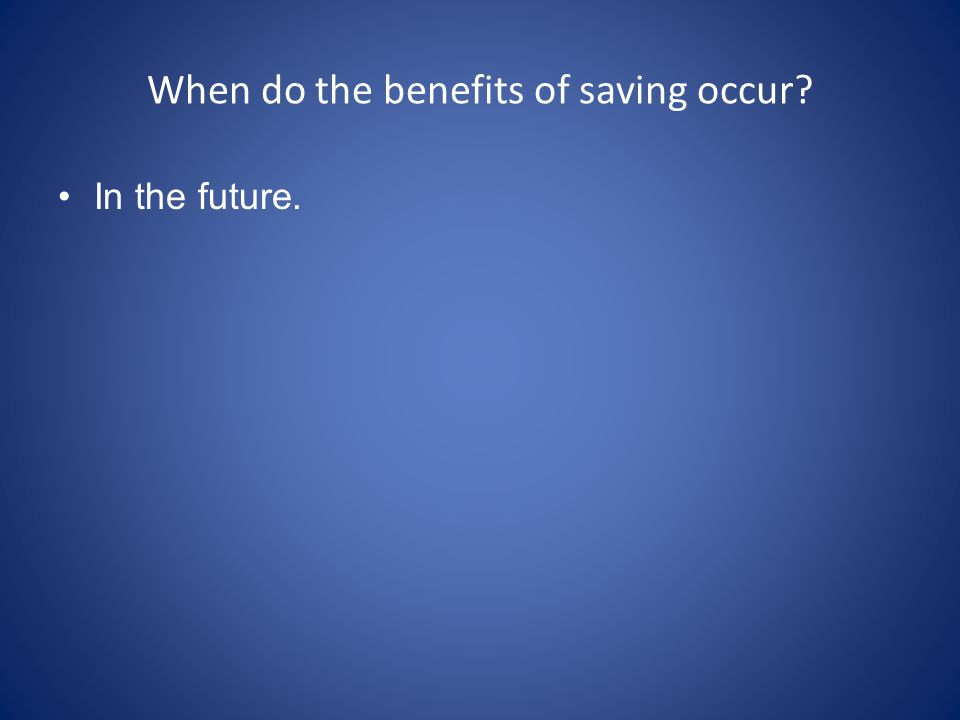 When do the benefits of saving occur