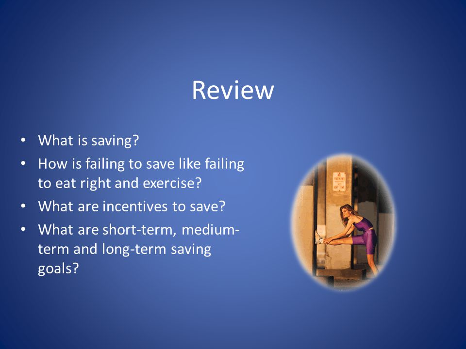 Review What is saving How is failing to save like failing to eat right and exercise What are incentives to save