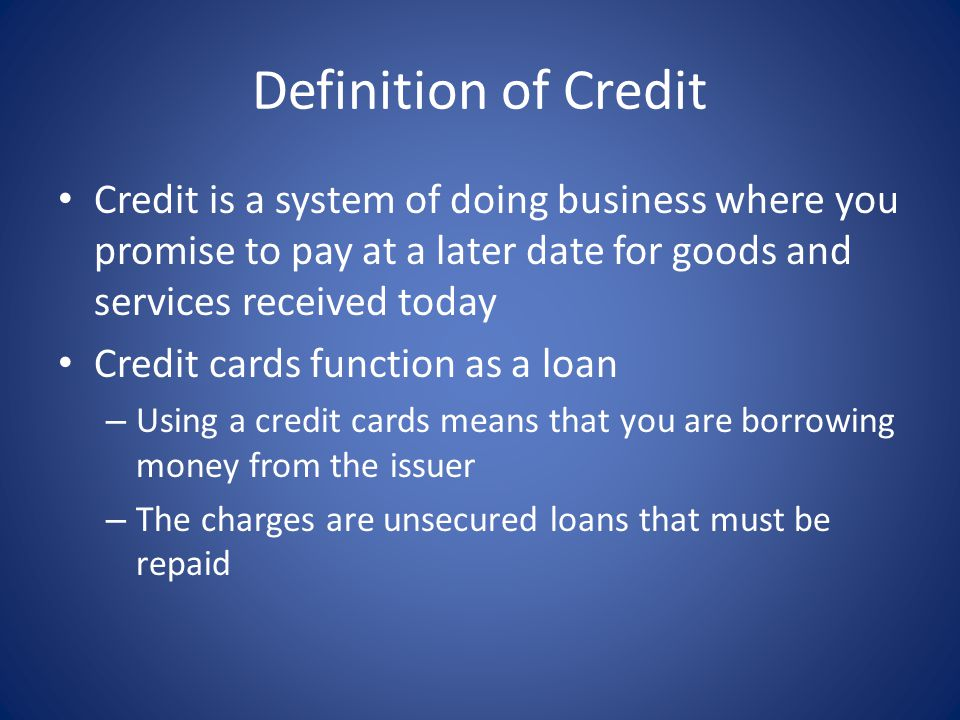 Definition of Credit Credit is a system of doing business where you promise to pay at a later date for goods and services received today.