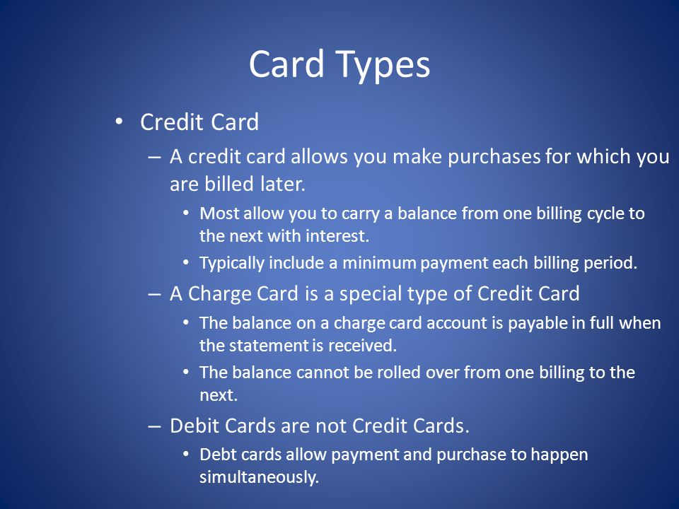Card Types Credit Card. A credit card allows you make purchases for which you are billed later.