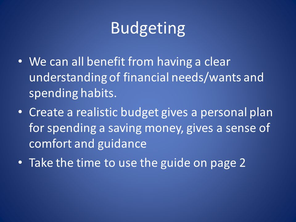 Budgeting We can all benefit from having a clear understanding of financial needs/wants and spending habits.