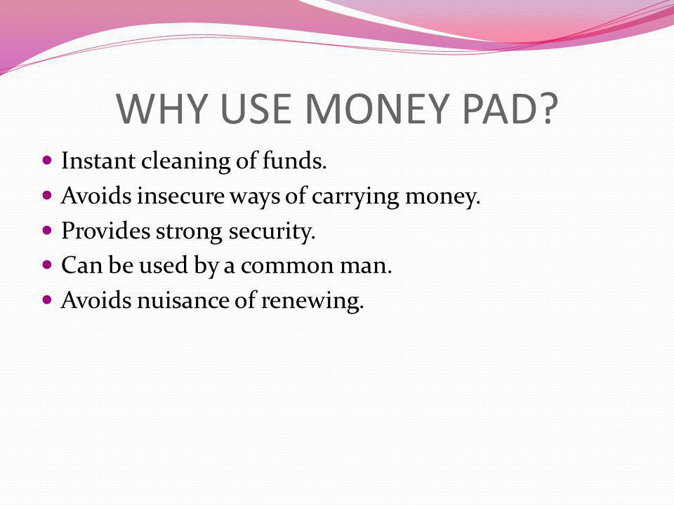 WHY USE MONEY PAD Instant cleaning of funds.