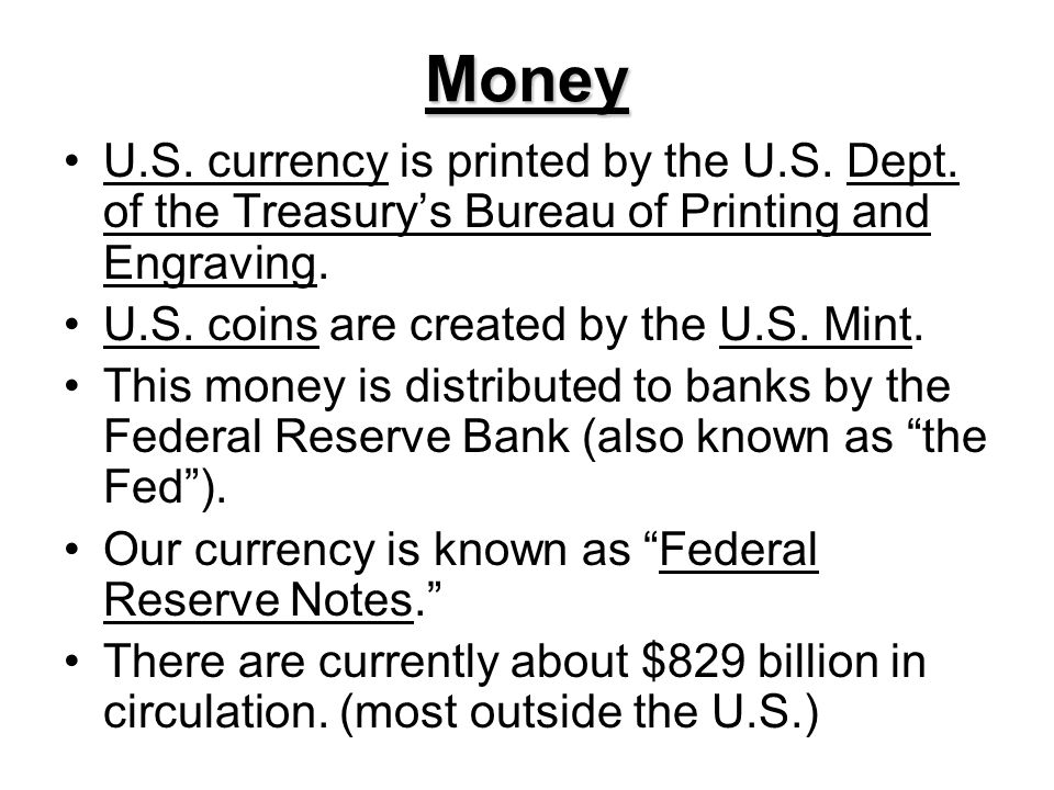 Money U.S. currency is printed by the U.S. Dept. of the Treasury's Bureau of Printing and Engraving.
