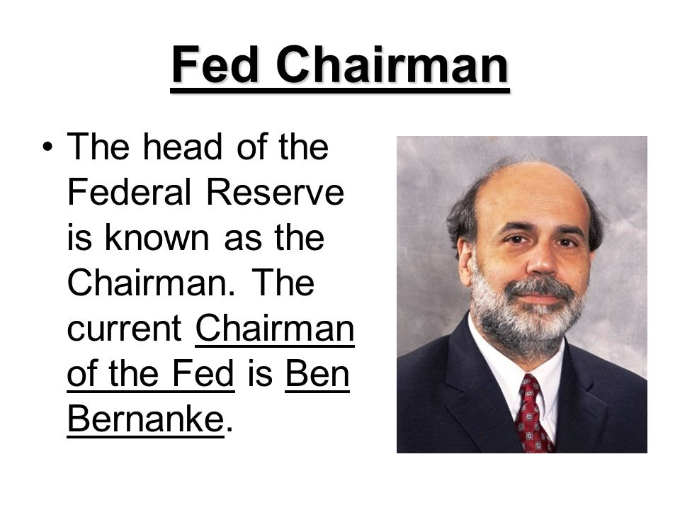 Fed Chairman The head of the Federal Reserve is known as the Chairman.