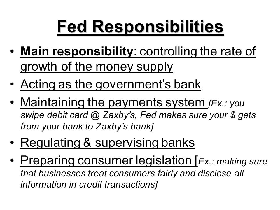 Fed Responsibilities Main responsibility: controlling the rate of growth of the money supply. Acting as the government's bank.