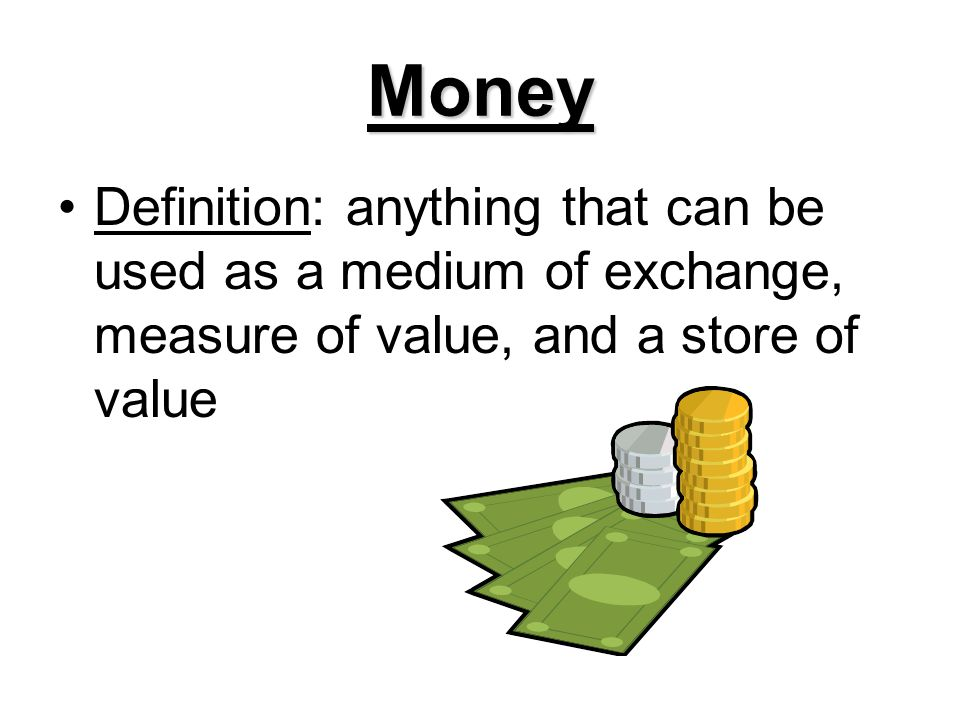 Money Definition: anything that can be used as a medium of exchange, measure of value, and a store of value.