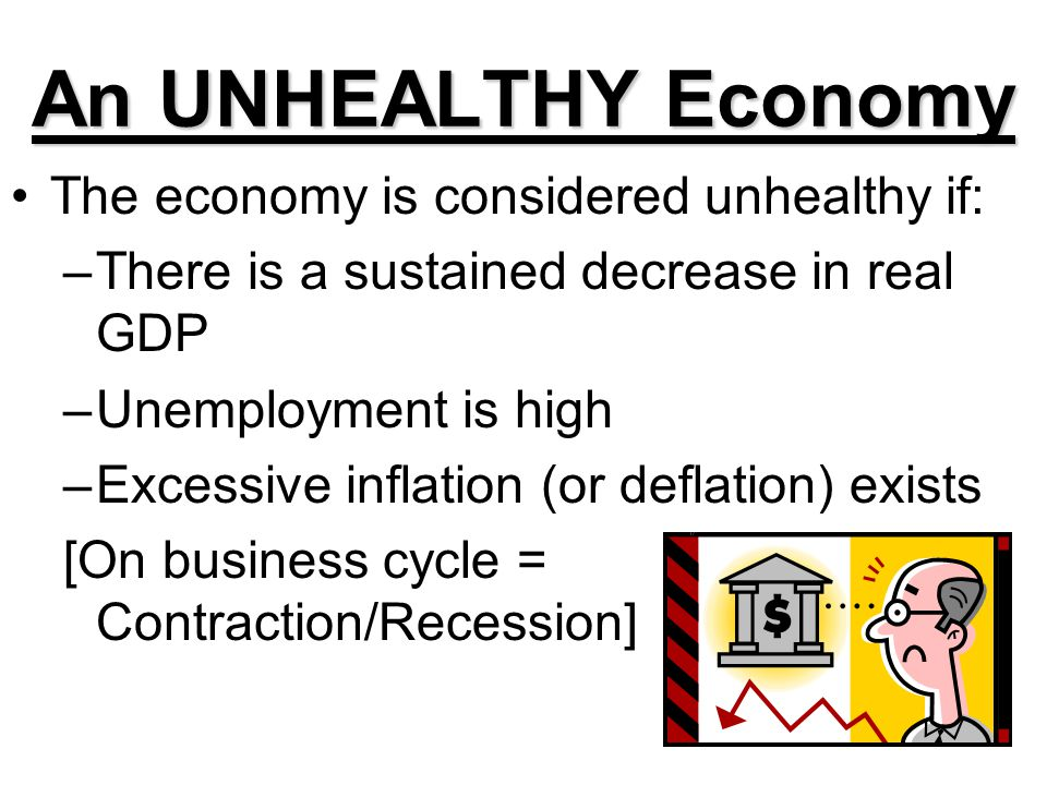 An UNHEALTHY Economy The economy is considered unhealthy if: