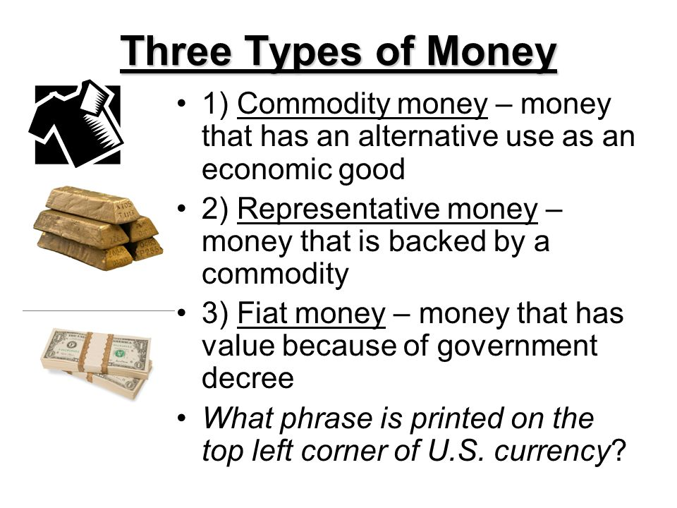 Three Types of Money 1) Commodity money – money that has an alternative use as an economic good.