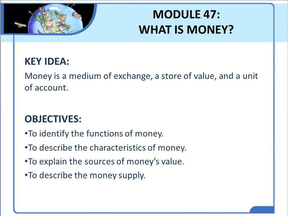 MODULE 47: WHAT IS MONEY KEY IDEA: OBJECTIVES: