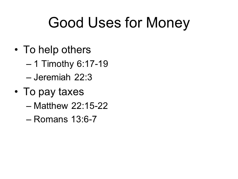 Good Uses for Money To help others To pay taxes 1 Timothy 6:17-19
