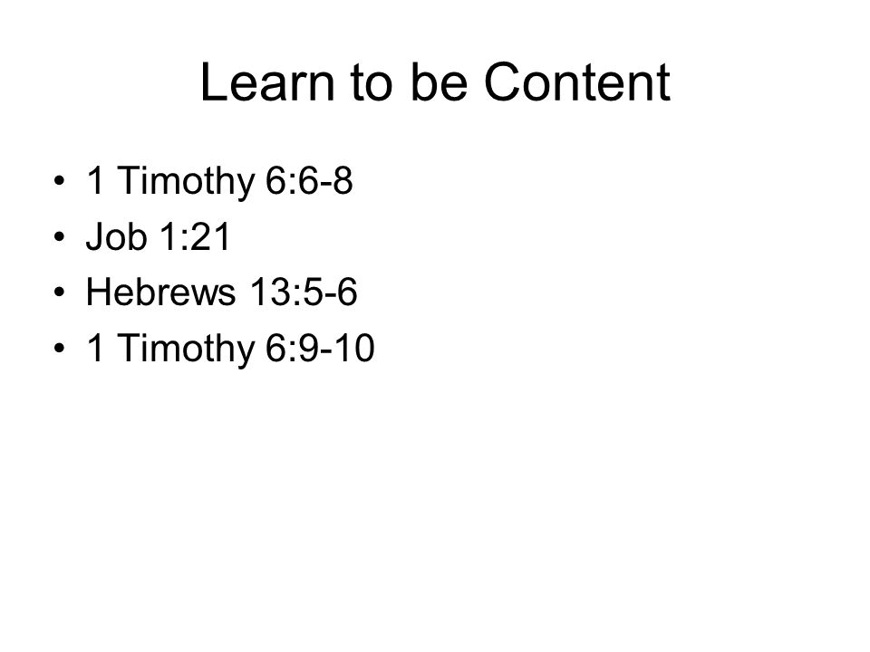Learn to be Content 1 Timothy 6:6-8 Job 1:21 Hebrews 13:5-6