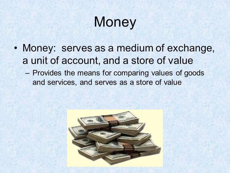Money Money: serves as a medium of exchange, a unit of account, and a store of value.
