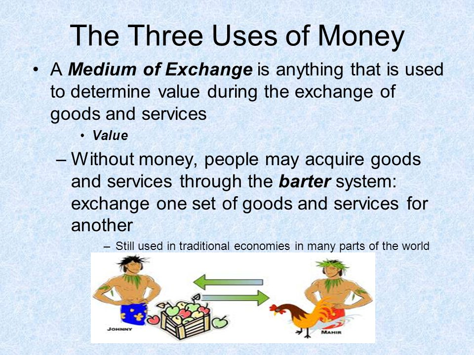 The Three Uses of Money A Medium of Exchange is anything that is used to determine value during the exchange of goods and services.