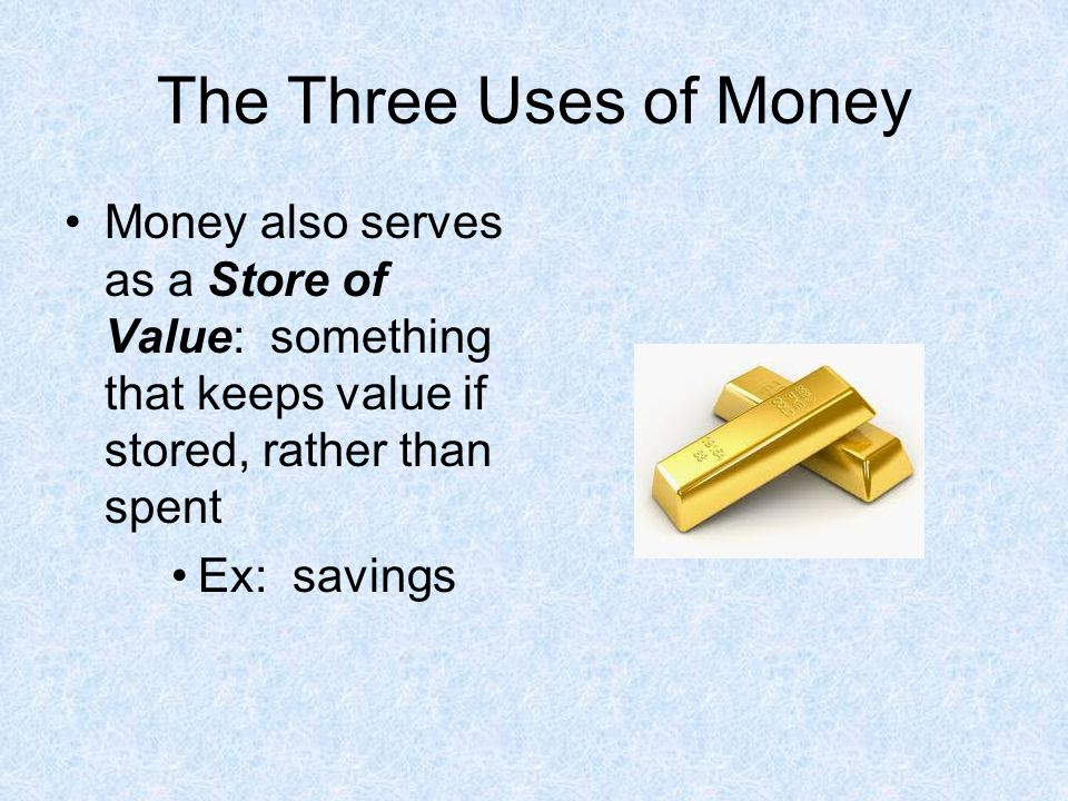 The Three Uses of Money Money also serves as a Store of Value: something that keeps value if stored, rather than spent.