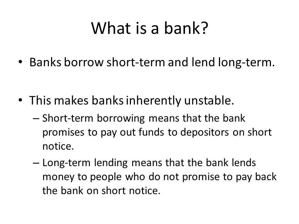 What is a bank Banks borrow short-term and lend long-term.