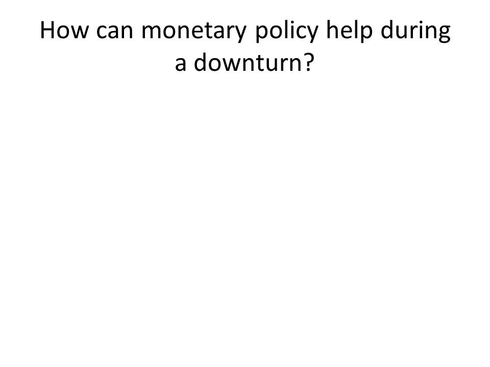 How can monetary policy help during a downturn