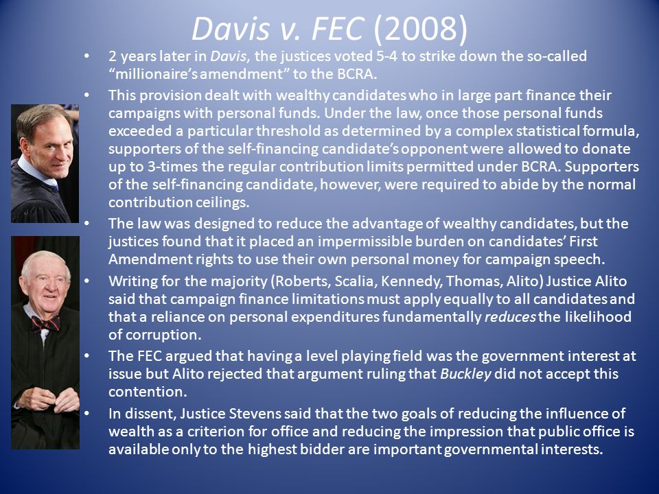 Davis v. FEC (2008) 2 years later in Davis, the justices voted 5-4 to strike down the so-called millionaire's amendment to the BCRA.