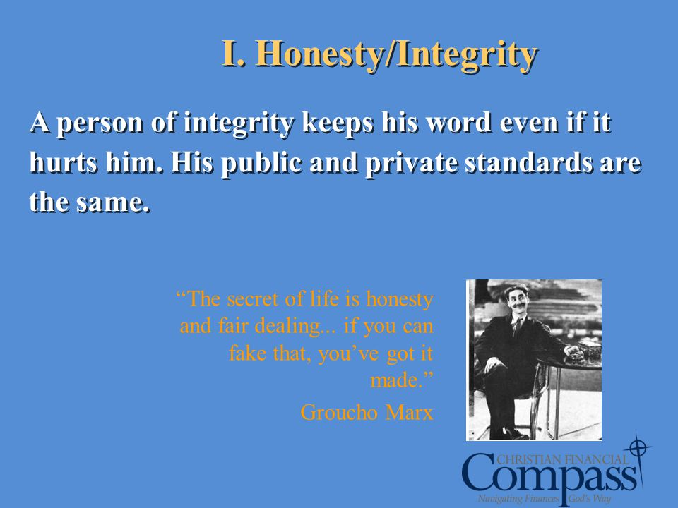 I. Honesty/Integrity A person of integrity keeps his word even if it hurts him. His public and private standards are the same.