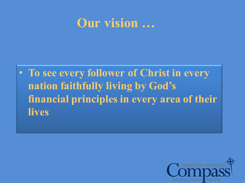 Our vision … To see every follower of Christ in every nation faithfully living by God's financial principles in every area of their lives.