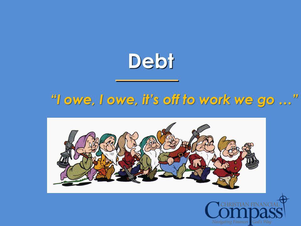 Debt I owe, I owe, it's off to work we go …