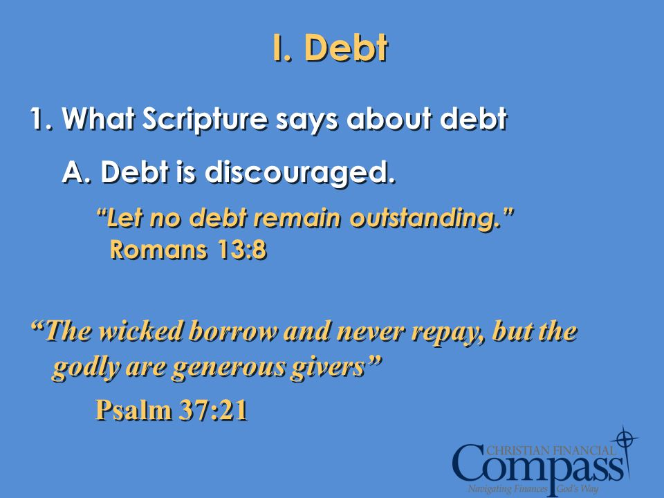 I. Debt 1. What Scripture says about debt Debt is discouraged.