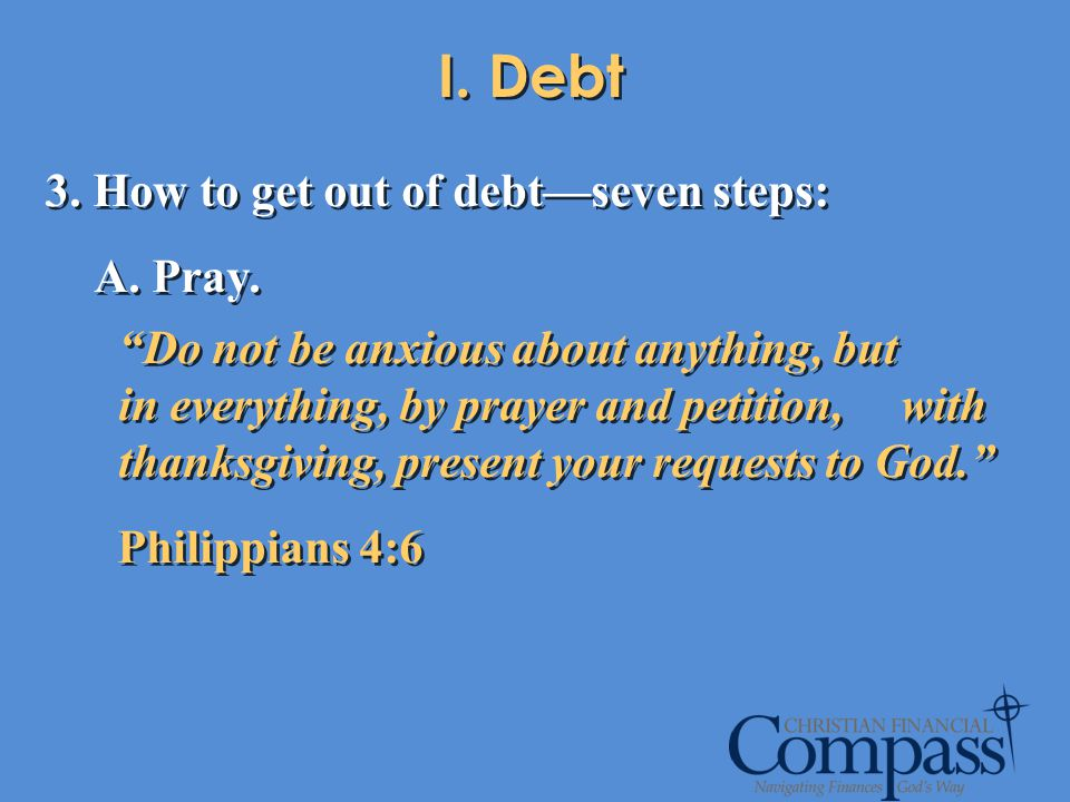 I. Debt 3. How to get out of debt—seven steps: A. Pray.