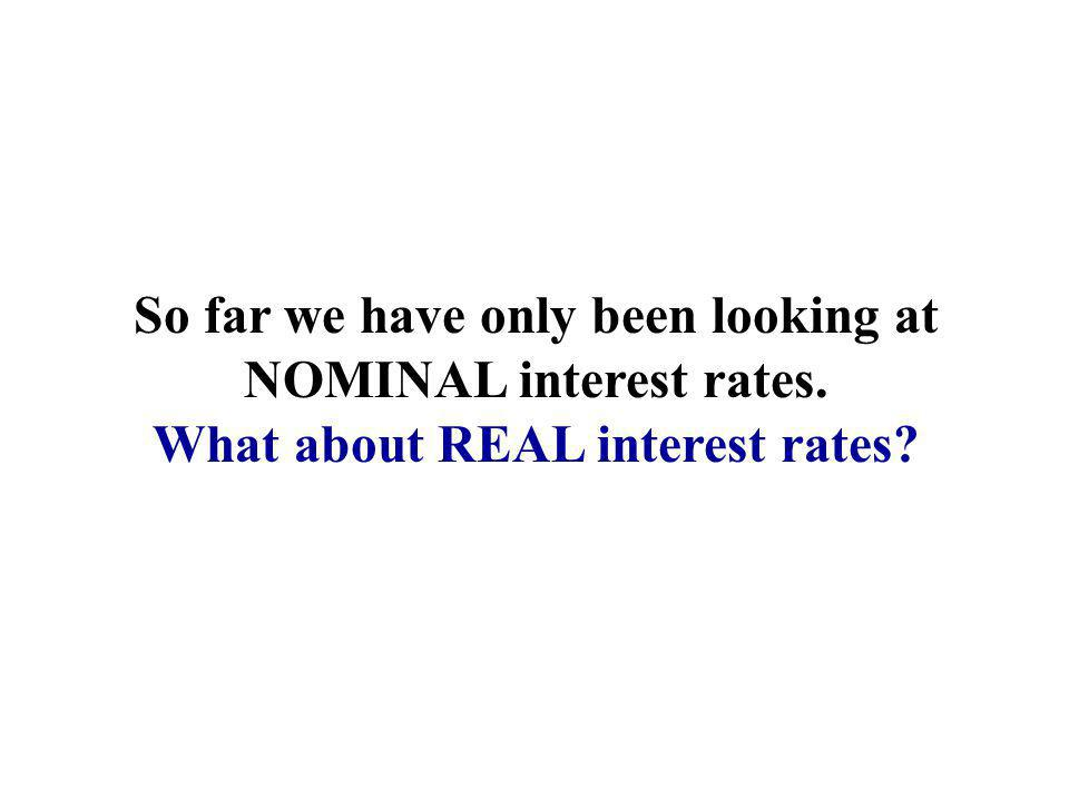 So far we have only been looking at NOMINAL interest rates.