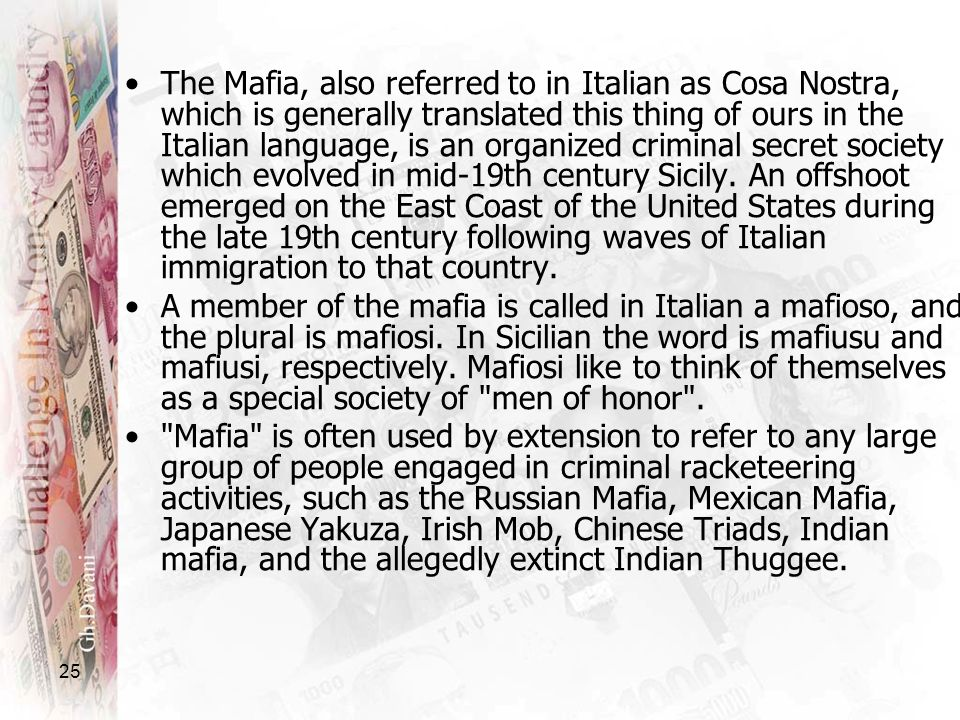 The Mafia, also referred to in Italian as Cosa Nostra, which is generally translated this thing of ours in the Italian language, is an organized criminal secret society which evolved in mid-19th century Sicily. An offshoot emerged on the East Coast of the United States during the late 19th century following waves of Italian immigration to that country.