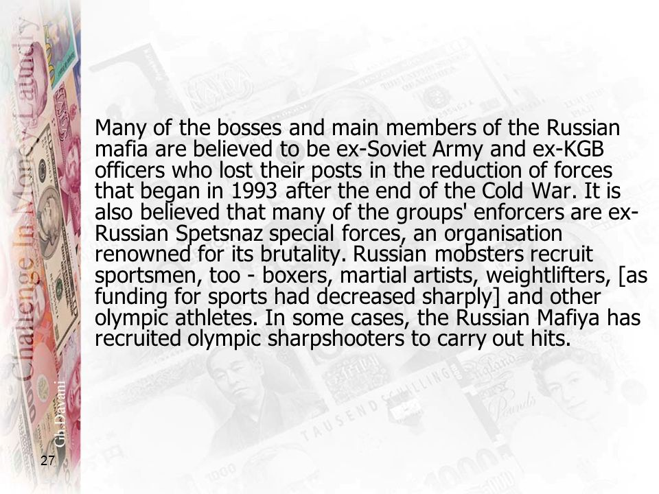 Many of the bosses and main members of the Russian mafia are believed to be ex-Soviet Army and ex-KGB officers who lost their posts in the reduction of forces that began in 1993 after the end of the Cold War.